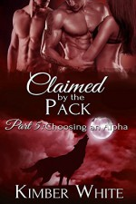 Choosing an Alpha: Claimed by the Pack - Part Five - Kimber White