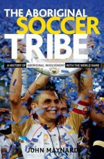 The Aboriginal Soccer Tribe: A History of Aboriginal Involvement with the World Game - John Maynard