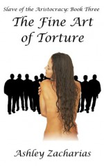 The Fine Art of Torture (Slave of the Aristocracy Book 3) - Ashley Zacharias
