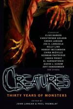 Creatures: Thirty Years of Monsters - John Langan, Paul Tremblay, Christopher Golden, Joe R. Lansdale, Robert R. McCammon, China Miéville, Cherie Priest, Jeff VanderMeer, Sarah Langan, Kelly Link, David J. Schow