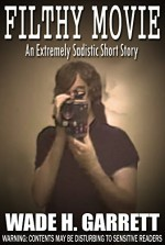 Filthy Movie – The Most Sadistic Short Story on the Market - Wade H. Garrett