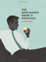 The Gentleman's Guide to Cocktails - Alfred Tong, Jack Hughes