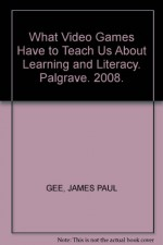 What Video Games Have to Teach Us About Learning and Literacy. Palgrave. 2008. - JAMES PAUL GEE