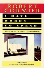 I Have Words to Spend: Reflections of a Small-Town Editor - Robert Cormier