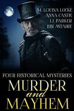 Murder and Mayhem: Four Historical Mystery Novels - M. Louisa Locke, Anna Castle, Libi Astaire, I.J. Parker