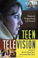 Teen Television: Essays on Programming and Fandom - Sharon Marie Ross, Louisa Ellen Stein