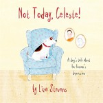 Not Today, Celeste!: A Dog's Tale about Her Human's Depression - Liza Stevens, Pooky Knightsmith