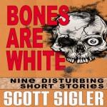 Bones Are White: The Color Series: A Collection of Scott Sigler Short Stories - Scott Sigler, Scott Sigler, Alec Volz, Veronica Giguere, Justin Robert Young, Empty Set Entertainment