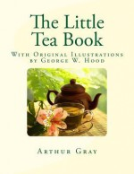 The Little Tea Book: With Original Illustrations by George W. Hood - Arthur Gray