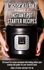 Instant Pot Starter Recipes: 30 Instant Pot recipes developed with leading authors plus cooking time guides for your favourite foods (The Official Instant Pot 'How To' Guides Book 1) - Chris Stevens, Laura D.A Pazzaglia, Jill Nussinow, Chef AJ, Barbara Schieving, Maomao Mom
