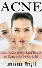 Acne: Master Your Skin Through Natural Remedies and Treatments, Clear Skin for Life (Acne Cure, Acne Remedy, Acne No More) - Lawrence Wright