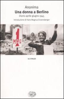 Una donna a Berlino: Diario aprile-giugno 1945 - Anonymous, Hans Magnus Enzensberger, Marta Hillers, Palma Severi