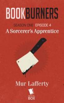 Bookburners: A Sorcerer's Apprentice (Season 1, Episode 4) - Mur Lafferty, Max Gladstone, Margaret Dunlap, Brian Francis Slattery