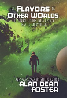 The Flavors of Other Worlds: 13 Science Fiction Tales from a Master Storyteller - Alan Dean Foster