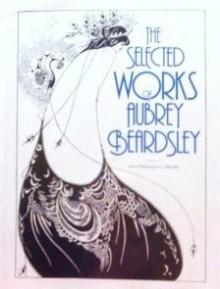 The Selected Works Of Aubrey Beardsley - Aubrey Beardsley