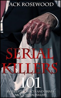 Serial Killers: 101 Interesting Facts And Trivia About Serial Killers - Jack Rosewood