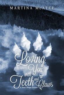 Loving You with Teeth and Claws: A Dead Things Prequel - Martina McAtee
