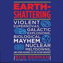 Earth-Shattering: Violent Supernovas, Galactic Explosions, Biological Mayhem, Nuclear Meltdowns, and Other Hazards to Life in Our Universe - Bob Berman, Peter Ganim