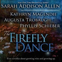 The Firefly Dance: Four Novellas About Growing Wise and Growing Up - Sarah Addison Allen, Kathryn Magendie, Phyllis Schieber, Frances Fuller