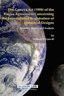 The Geneva ACT (1999) of the Hague Agreement Concerning the International Registration of Industrial Designs - William T. Fryer iii