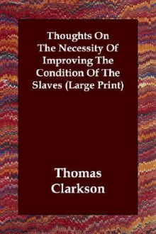 Thoughts on the Necessity of Improving the Condition of the Slaves - Thomas Clarkson