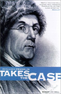 Benjamin Franklin Takes the Case (The Benjamin Franklin Mysteries) (Pine Street Books) - Robert Lee Hall