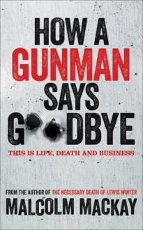 How a Gunman Says Goodbye: The Glasgow Trilogy Book 2 by Mackay, Malcolm (2013) Hardcover - Malcolm Mackay