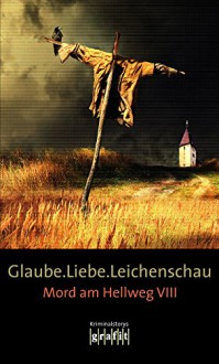 Glaube. Liebe. Leichenschau: Mord am Hellweg VIII - Bernhard Aichner, Sebastian Fitzek, Arno Strobel, Elisabeth Herrmann, Mechthild Borrmann, Horst Eckert, H. P. Karr, Sigrun Krauß, Herbert Knorr
