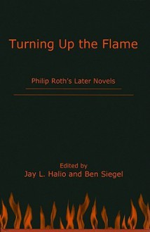 Turning Up the Flame: Philip Roth's Later Novels - Jay L. Halio, Ben Siegel