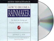 How to Become a Rainmaker: The Rules for Getting and Keeping Customers and Clients - Jeffrey J. Fox