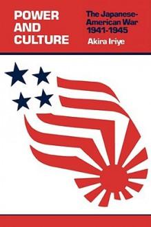 Power and Culture: The Japanese-American War, 1841-1945 - Akira Iriye