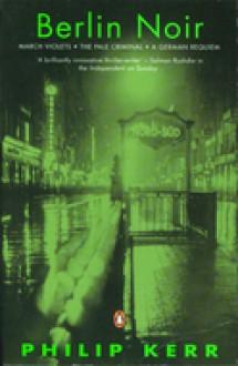 Berlin Noir: March Violets; The Pale Criminal; A German Requiem - Philip Kerr