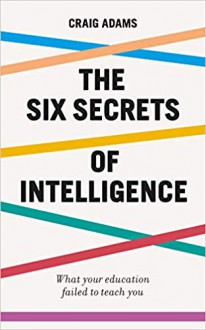 The Six Secrets of Intelligence: What your education failed to teach you - Craig Adams
