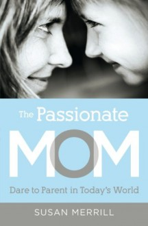 The Passionate Mom: Dare to Parent in Today's World - Susan Merrill