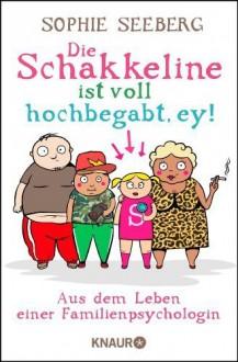 Die Schakkeline ist voll hochbegabt, ey: Aus dem Leben einer Familienpsychologin by Seeberg, Sophie (2013) Taschenbuch - Sophie Seeberg