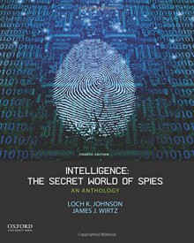 Intelligence: The Secret World of Spies: An Anthology - Loch K. Johnson, James J. Wirtz