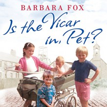Is the Vicar in, Pet?: From the Pit to the Pulpit - My Childhood in a Geordie Vicarage - Barbara Fox, Janine Birkett, Hachette Audio UK