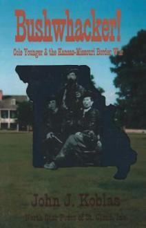 Bushwacker! Cole Younger & the Kansas-Missouri Border War - John J. Koblas