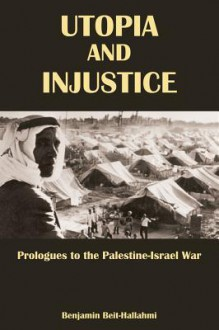 Utopia and Injustice: Prologues to the Palestine-Israeli War - Benjamin Beit-Hallahmi