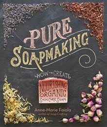Pure Soapmaking: How to Create Nourishing, Organic Skin Care Soaps - Anne-Marie Faiola