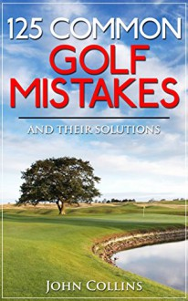 125 COMMON GOLF MISTAKES: And Their Solutions - John Collins