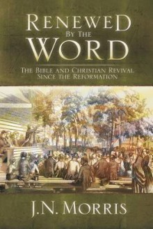 Renewed by the Word: The Bible and Christian Revival Since the Reformation - Jeremy Morris