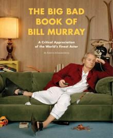 The Big Bad Book of Bill Murray: A Critical Appreciation of the World's Finest Actor - Robert Schnakenberg