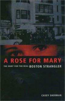 A Rose for Mary: The Hunt for the Real Boston Strangler - Casey Sherman, Dick Lehr