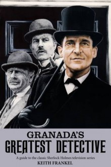 Granada's Greatest Detective: A Guide to the Classic Sherlock Holmes Television Series - Keith Frankel