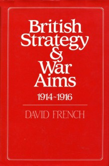 British Strategy & War Aims, 1914-1916 - David French