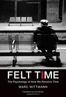 Felt Time: The Psychology of How We Perceive Time (MIT Press) - Marc Wittmann,Erik Butler