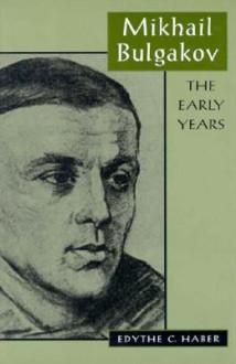 Mikhail Bulgakov: The Early Years - Edythe C. Haber