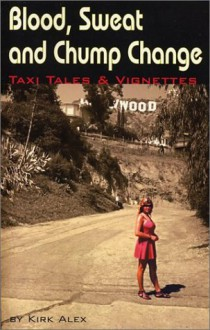 Blood, Sweat and Chump Change - Taxi Tales & Vignettes - Kirk Alex