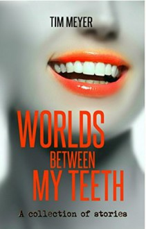 Worlds Between My Teeth - Tim Meyer